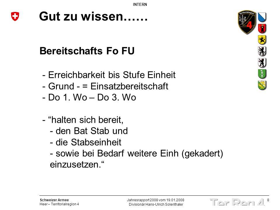 8 Schweizer Armee Heer – Territorialregion 4 INTERN Divisionär Hans-Ulrich Solenthaler Jahresrapport 2008 vom 19.01.2008 Gut zu wissen…… Bereitschafts