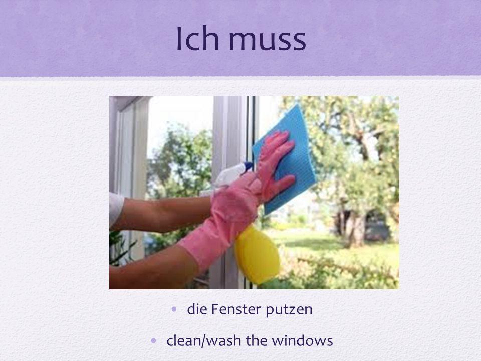 Ich muss die Fenster putzen clean/wash the windows