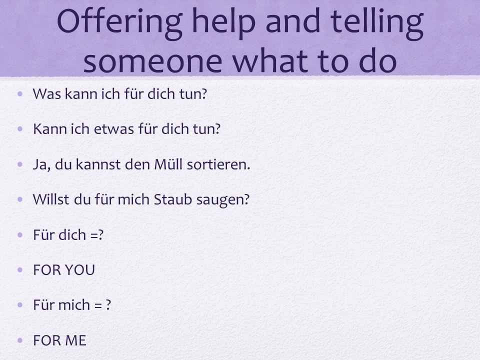 Offering help and telling someone what to do Was kann ich für dich tun? Kann ich etwas für dich tun? Ja, du kannst den Müll sortieren. Willst du für m