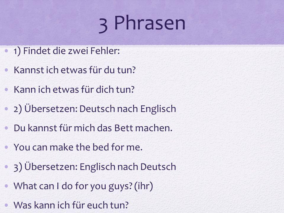 3 Phrasen 1) Findet die zwei Fehler: Kannst ich etwas für du tun? Kann ich etwas für dich tun? 2) Übersetzen: Deutsch nach Englisch Du kannst für mich