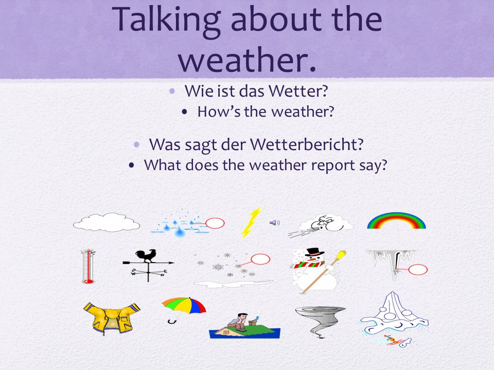 Talking about the weather. Wie ist das Wetter? Hows the weather? Was sagt der Wetterbericht? What does the weather report say?
