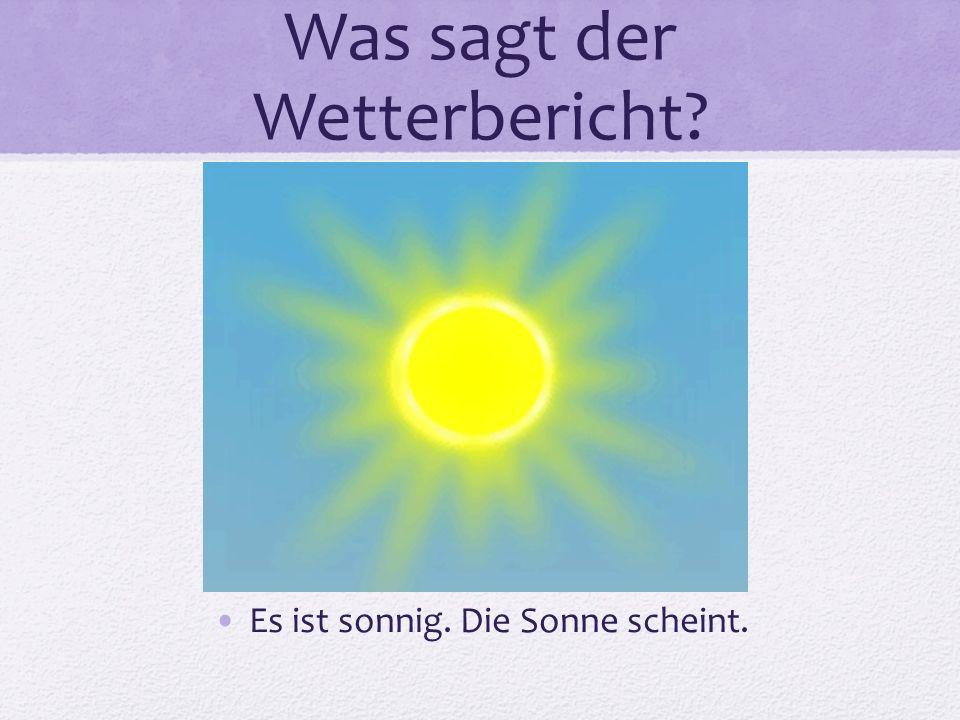 Was sagt der Wetterbericht? Es ist sonnig. Die Sonne scheint.