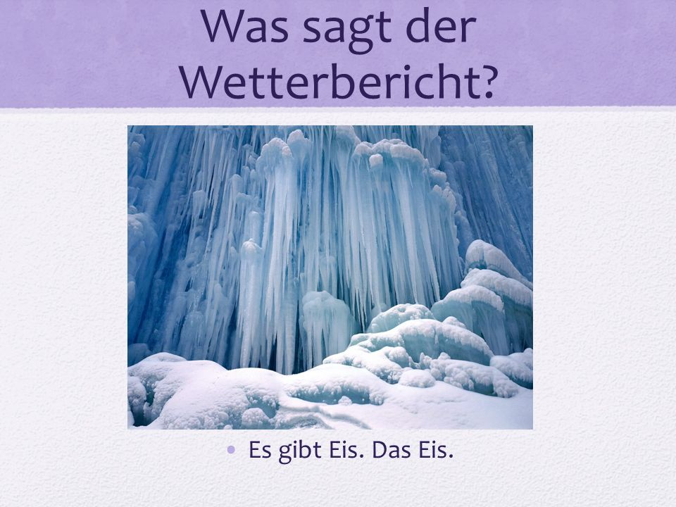 Was sagt der Wetterbericht? Es gibt Eis. Das Eis.