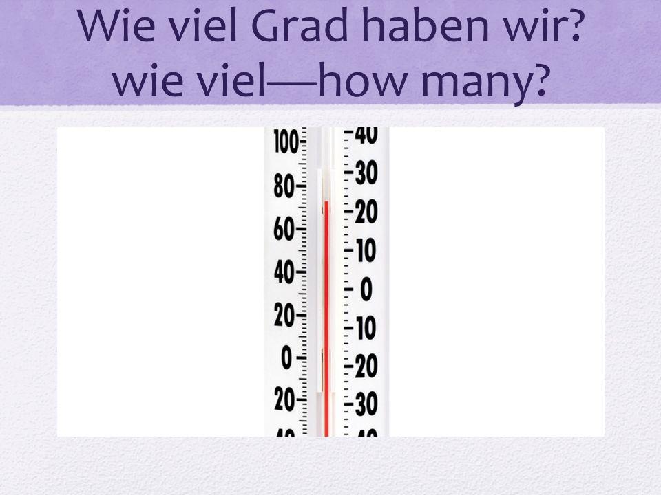 Wie viel Grad haben wir? wie vielhow many?