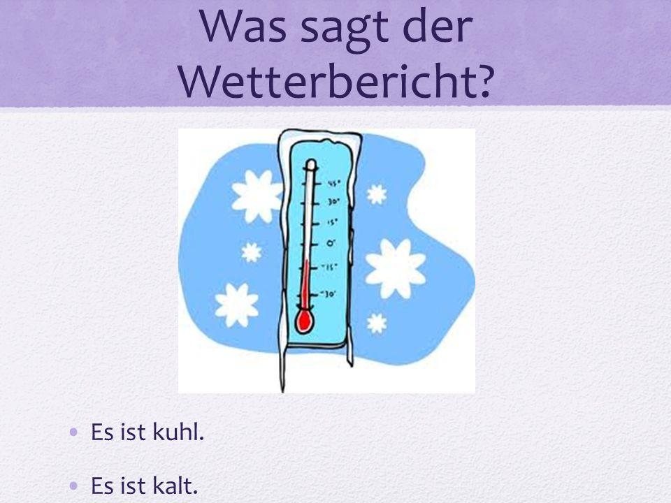 Was sagt der Wetterbericht? Es ist kuhl. Es ist kalt.