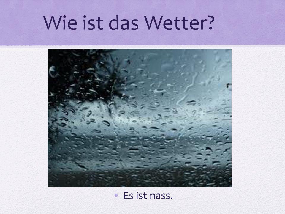 Wie ist das Wetter? Es ist nass.