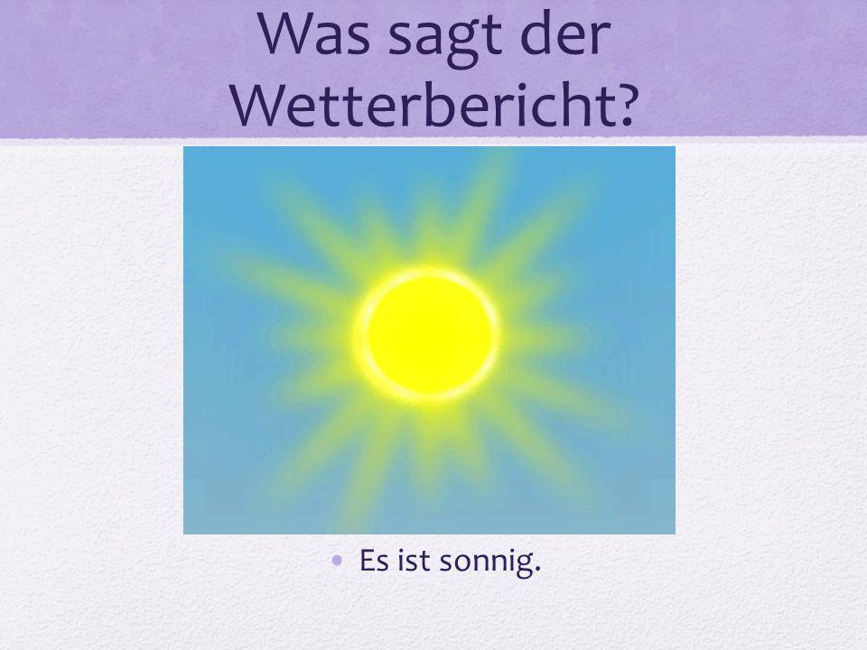 Was sagt der Wetterbericht? Es ist sonnig.