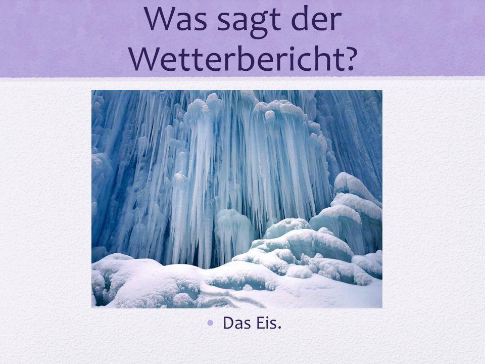 Was sagt der Wetterbericht? Das Eis.