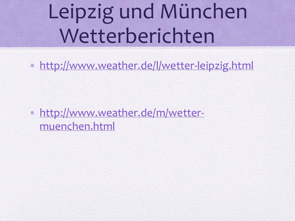 Leipzig und München Wetterberichten http://www.weather.de/l/wetter-leipzig.html http://www.weather.de/m/wetter- muenchen.htmlhttp://www.weather.de/m/w