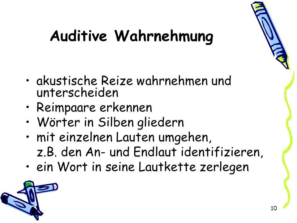 10 Auditive Wahrnehmung akustische Reize wahrnehmen und unterscheiden Reimpaare erkennen Wörter in Silben gliedern mit einzelnen Lauten umgehen, z.B.