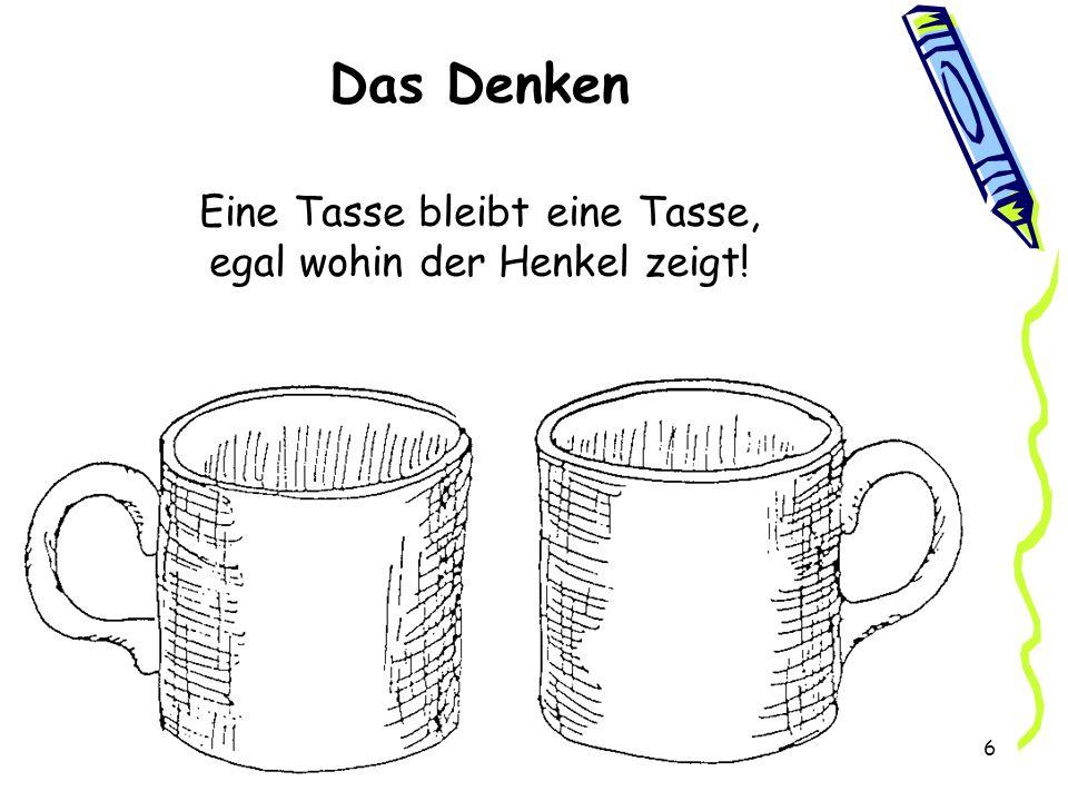 6 Das Denken Eine Tasse bleibt eine Tasse, egal wohin der Henkel zeigt!