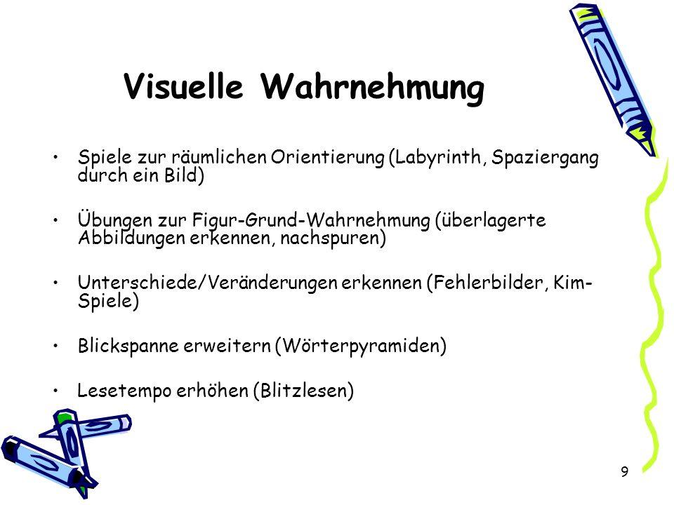 9 Visuelle Wahrnehmung Spiele zur räumlichen Orientierung (Labyrinth, Spaziergang durch ein Bild) Übungen zur Figur-Grund-Wahrnehmung (überlagerte Abbildungen erkennen, nachspuren) Unterschiede/Veränderungen erkennen (Fehlerbilder, Kim- Spiele) Blickspanne erweitern (Wörterpyramiden) Lesetempo erhöhen (Blitzlesen)