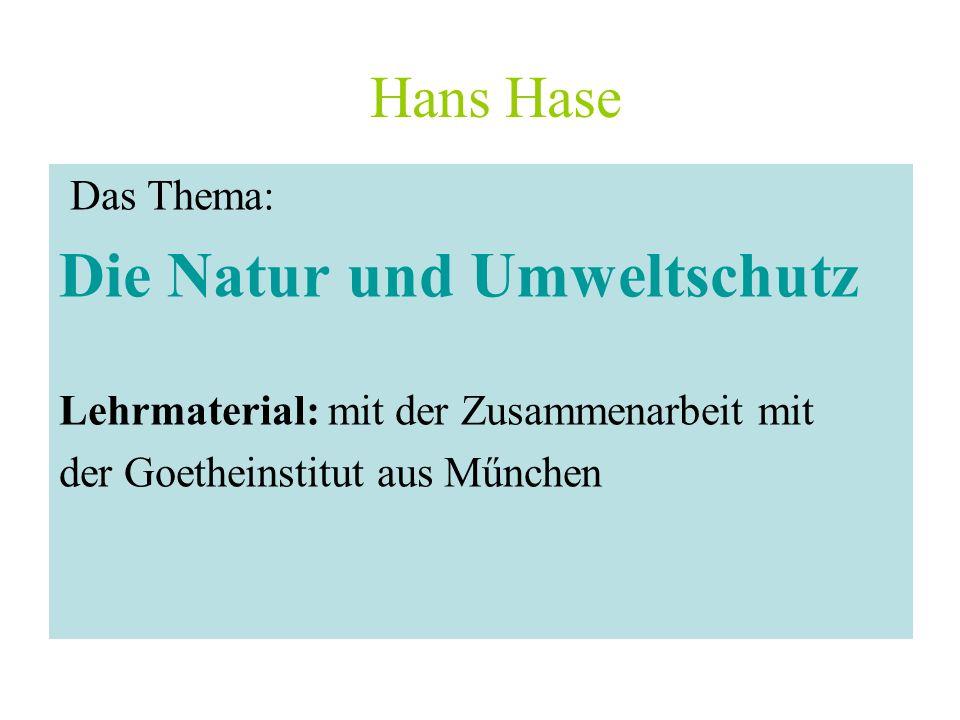 Hans Hase Das Thema: Die Natur und Umweltschutz Lehrmaterial: mit der Zusammenarbeit mit der Goetheinstitut aus Műnchen