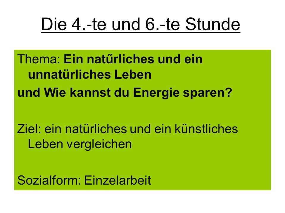 Die 4.-te und 6.-te Stunde Thema: Ein natűrliches und ein unnatürliches Leben und Wie kannst du Energie sparen? Ziel: ein natürliches und ein künstlic