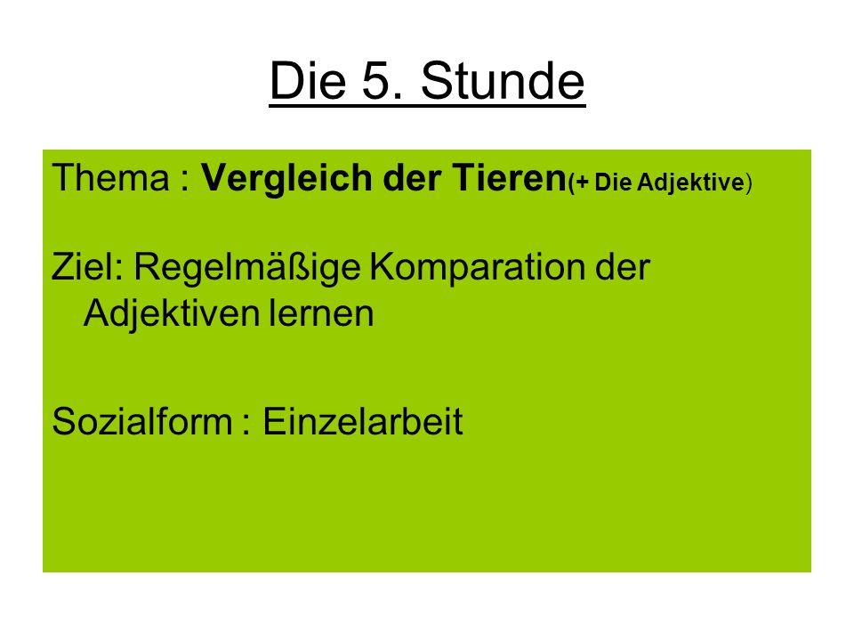 Die 5. Stunde Thema : Vergleich der Tieren (+ Die Adjektive) Ziel: Regelmäßige Komparation der Adjektiven lernen Sozialform : Einzelarbeit