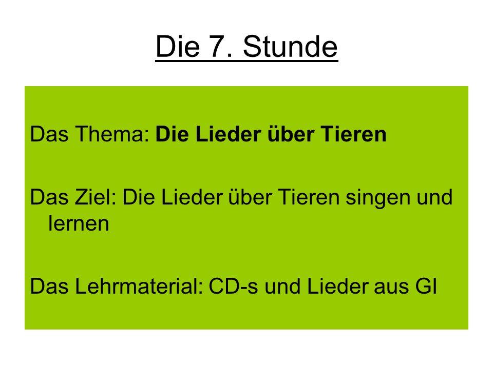 Die 7. Stunde Das Thema: Die Lieder über Tieren Das Ziel: Die Lieder über Tieren singen und lernen Das Lehrmaterial: CD-s und Lieder aus GI