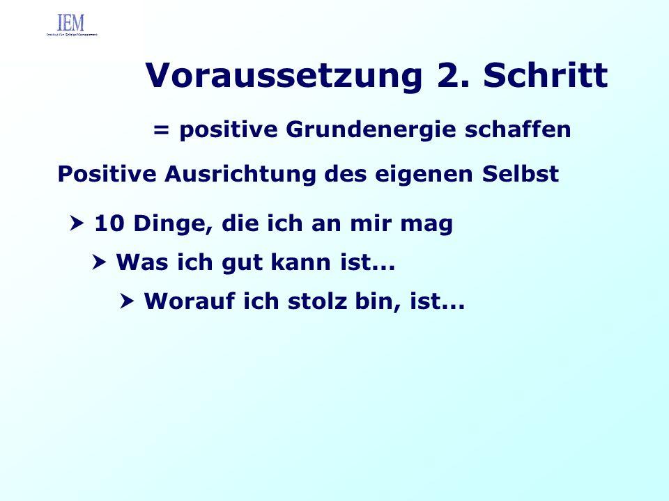 Voraussetzung 2. Schritt = positive Grundenergie schaffen Positive Ausrichtung des eigenen Selbst 10 Dinge, die ich an mir mag Was ich gut kann ist...