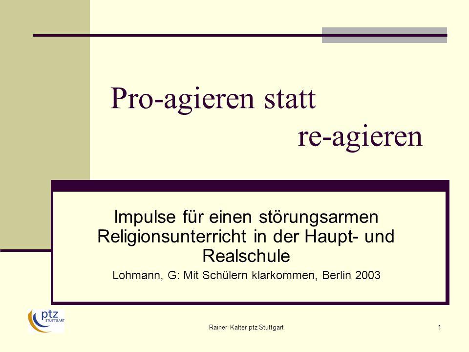 Rainer Kalter ptz Stuttgart1 Pro-agieren statt re-agieren Impulse für einen störungsarmen Religionsunterricht in der Haupt- und Realschule Lohmann, G: Mit Schülern klarkommen, Berlin 2003