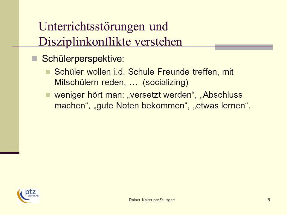 Rainer Kalter ptz Stuttgart15 Unterrichtsstörungen und Disziplinkonflikte verstehen Schülerperspektive: Schüler wollen i.d.