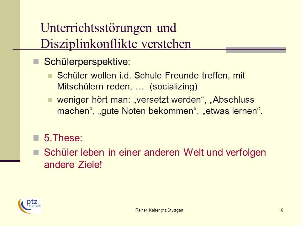 Rainer Kalter ptz Stuttgart16 Unterrichtsstörungen und Disziplinkonflikte verstehen Schülerperspektive: Schüler wollen i.d.