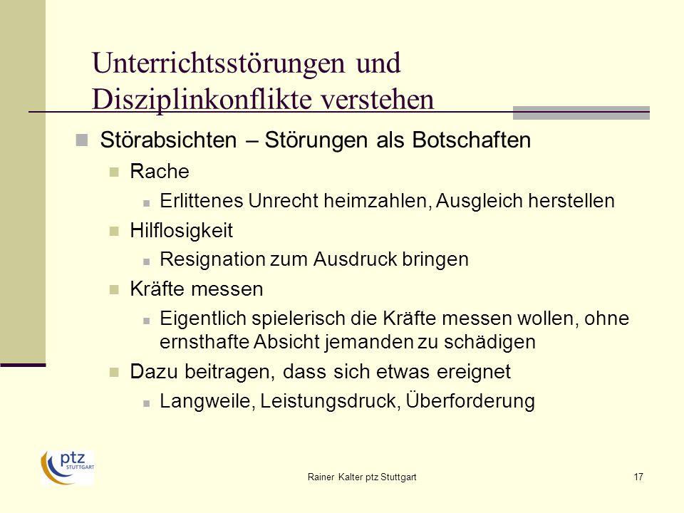 Rainer Kalter ptz Stuttgart17 Unterrichtsstörungen und Disziplinkonflikte verstehen Störabsichten – Störungen als Botschaften Rache Erlittenes Unrecht heimzahlen, Ausgleich herstellen Hilflosigkeit Resignation zum Ausdruck bringen Kräfte messen Eigentlich spielerisch die Kräfte messen wollen, ohne ernsthafte Absicht jemanden zu schädigen Dazu beitragen, dass sich etwas ereignet Langweile, Leistungsdruck, Überforderung