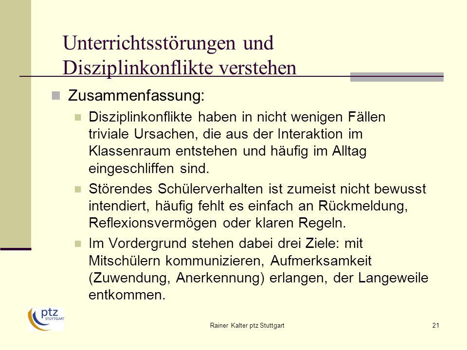 Rainer Kalter ptz Stuttgart21 Unterrichtsstörungen und Disziplinkonflikte verstehen Zusammenfassung: Disziplinkonflikte haben in nicht wenigen Fällen triviale Ursachen, die aus der Interaktion im Klassenraum entstehen und häufig im Alltag eingeschliffen sind.