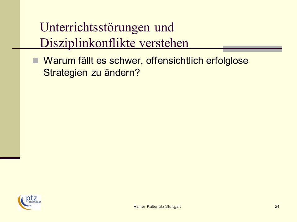 Rainer Kalter ptz Stuttgart24 Unterrichtsstörungen und Disziplinkonflikte verstehen Warum fällt es schwer, offensichtlich erfolglose Strategien zu ändern?
