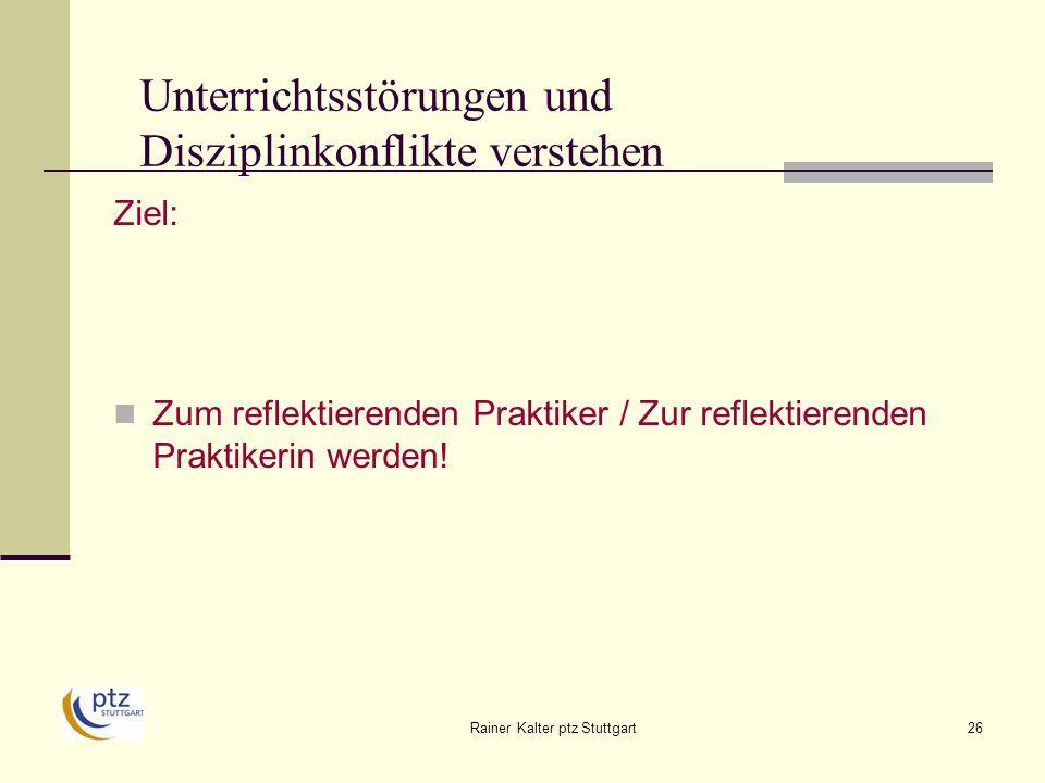 Rainer Kalter ptz Stuttgart26 Unterrichtsstörungen und Disziplinkonflikte verstehen Ziel: Zum reflektierenden Praktiker / Zur reflektierenden Praktikerin werden!