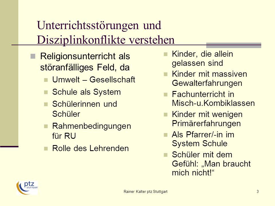 Rainer Kalter ptz Stuttgart14 Unterrichtsstörungen und Disziplinkonflikte verstehen Das bedeutet für Lehrende: heterogene Schülergruppen Diskutieren über Anordnungen bei Konflikten von Schülern Aufzeigen von Lösungsmöglichkeiten kein einheitlicher Basis-Normencode der Schüler schwach ausgebildete Impulskontrolle geringe Selbststeuerungsfähigkeiten mangelnde Reflexionskompetenz nicht allen Schülern ist Sinn schulischer Regeln klar und einsichtig