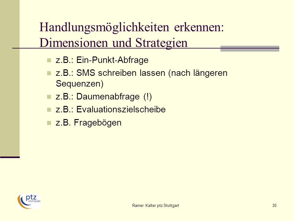 Rainer Kalter ptz Stuttgart30 Handlungsmöglichkeiten erkennen: Dimensionen und Strategien z.B.: Ein-Punkt-Abfrage z.B.: SMS schreiben lassen (nach längeren Sequenzen) z.B.: Daumenabfrage (!) z.B.: Evaluationszielscheibe z.B.