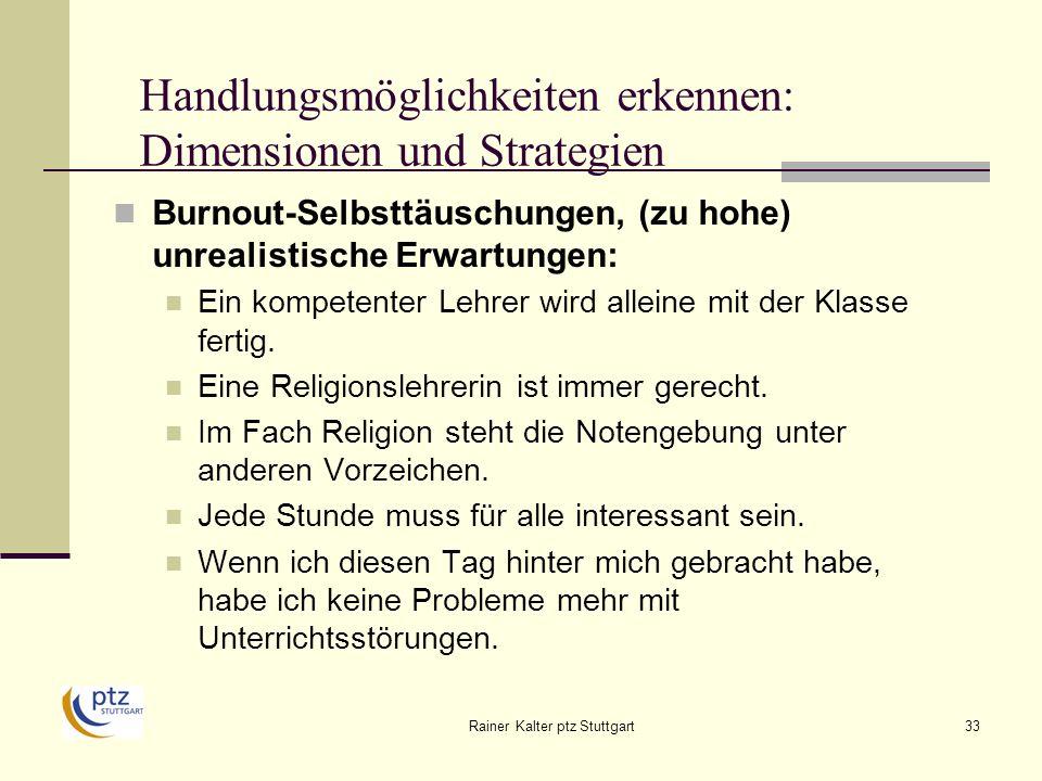 Rainer Kalter ptz Stuttgart33 Handlungsmöglichkeiten erkennen: Dimensionen und Strategien Burnout-Selbsttäuschungen, (zu hohe) unrealistische Erwartungen: Ein kompetenter Lehrer wird alleine mit der Klasse fertig.