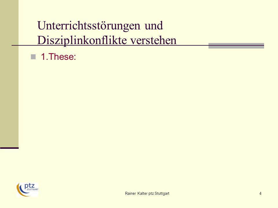 Rainer Kalter ptz Stuttgart35 Handlungsmöglichkeiten erkennen: Dimensionen und Strategien sich seines pädagogischen Selbstkonzeptes bewusst werden und eine eigene Management- Philosophie daraus entwickeln, z.B.: Ich übernehme die Verantwortung für das, was in meinem Unterricht geschieht, bin aber nicht für jede Problemlösung zuständig.