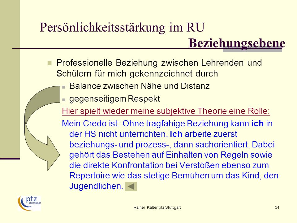 Rainer Kalter ptz Stuttgart54 Persönlichkeitsstärkung im RU Beziehungsebene Professionelle Beziehung zwischen Lehrenden und Schülern für mich gekennzeichnet durch Balance zwischen Nähe und Distanz gegenseitigem Respekt Hier spielt wieder meine subjektive Theorie eine Rolle: Mein Credo ist: Ohne tragfähige Beziehung kann ich in der HS nicht unterrichten.