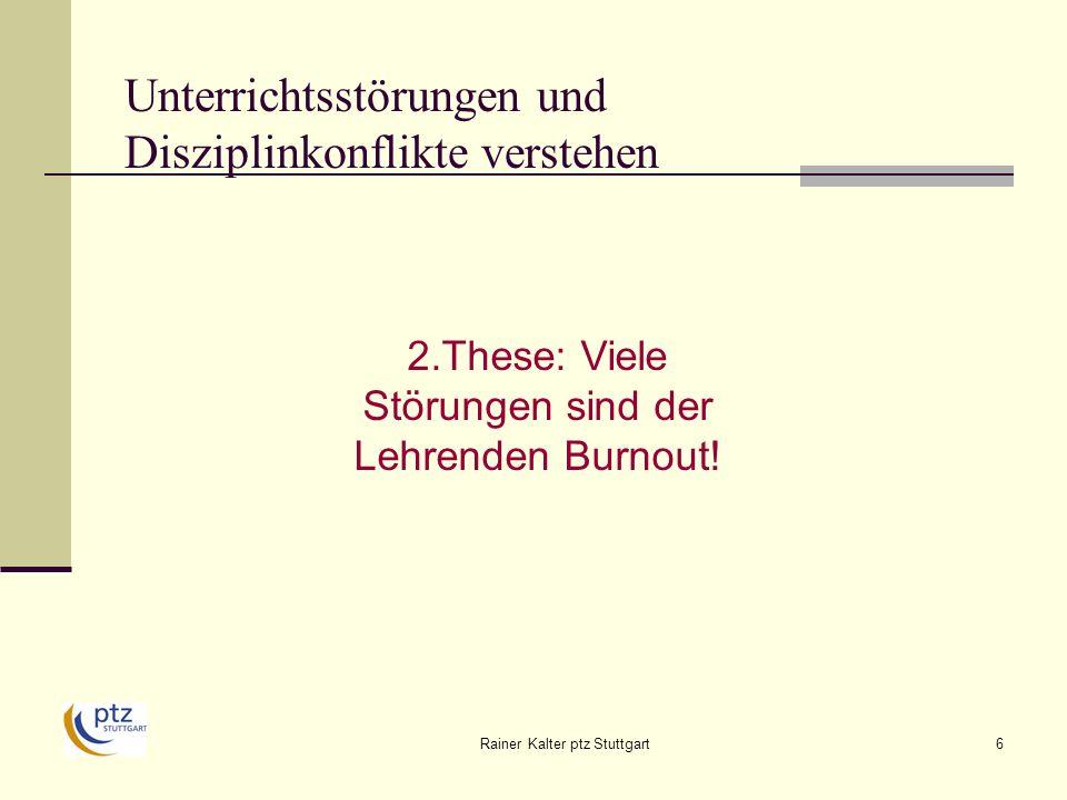 Rainer Kalter ptz Stuttgart6 aggressives Verhalten motorische Unruhe mangelnder Lerneifer verbales Störverhalten 2.These: Viele Störungen sind der Lehrenden Burnout.
