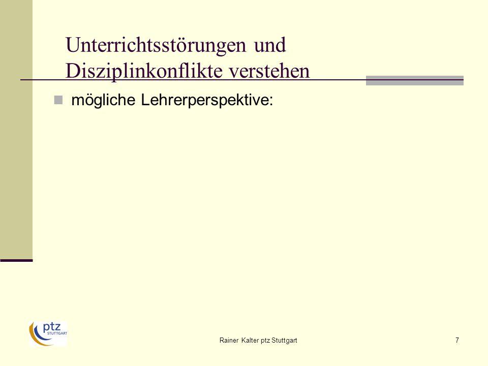 Rainer Kalter ptz Stuttgart8 Unterrichtsstörungen und Disziplinkonflikte verstehen mögliche Lehrerperspektive: Störungen = unangemessenes Schülerverhalten Ursachen: i.d.R.