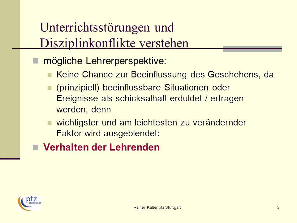 Rainer Kalter ptz Stuttgart9 Unterrichtsstörungen und Disziplinkonflikte verstehen mögliche Lehrerperspektive: Keine Chance zur Beeinflussung des Geschehens, da (prinzipiell) beeinflussbare Situationen oder Ereignisse als schicksalhaft erduldet / ertragen werden, denn wichtigster und am leichtesten zu verändernder Faktor wird ausgeblendet: Verhalten der Lehrenden