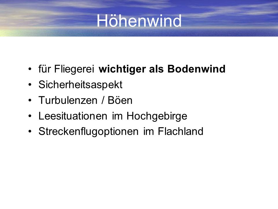Höhenwind für Fliegerei wichtiger als Bodenwind Sicherheitsaspekt Turbulenzen / Böen Leesituationen im Hochgebirge Streckenflugoptionen im Flachland