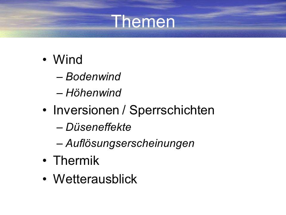 Themen Wind –Bodenwind –Höhenwind Inversionen / Sperrschichten –Düseneffekte –Auflösungserscheinungen Thermik Wetterausblick