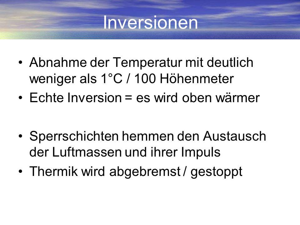 Inversionen Abnahme der Temperatur mit deutlich weniger als 1°C / 100 Höhenmeter Echte Inversion = es wird oben wärmer Sperrschichten hemmen den Austa
