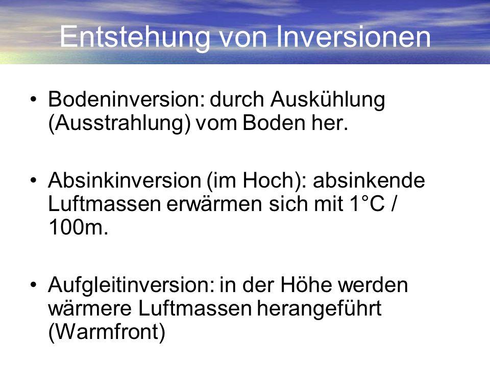 Entstehung von Inversionen Bodeninversion: durch Auskühlung (Ausstrahlung) vom Boden her. Absinkinversion (im Hoch): absinkende Luftmassen erwärmen si