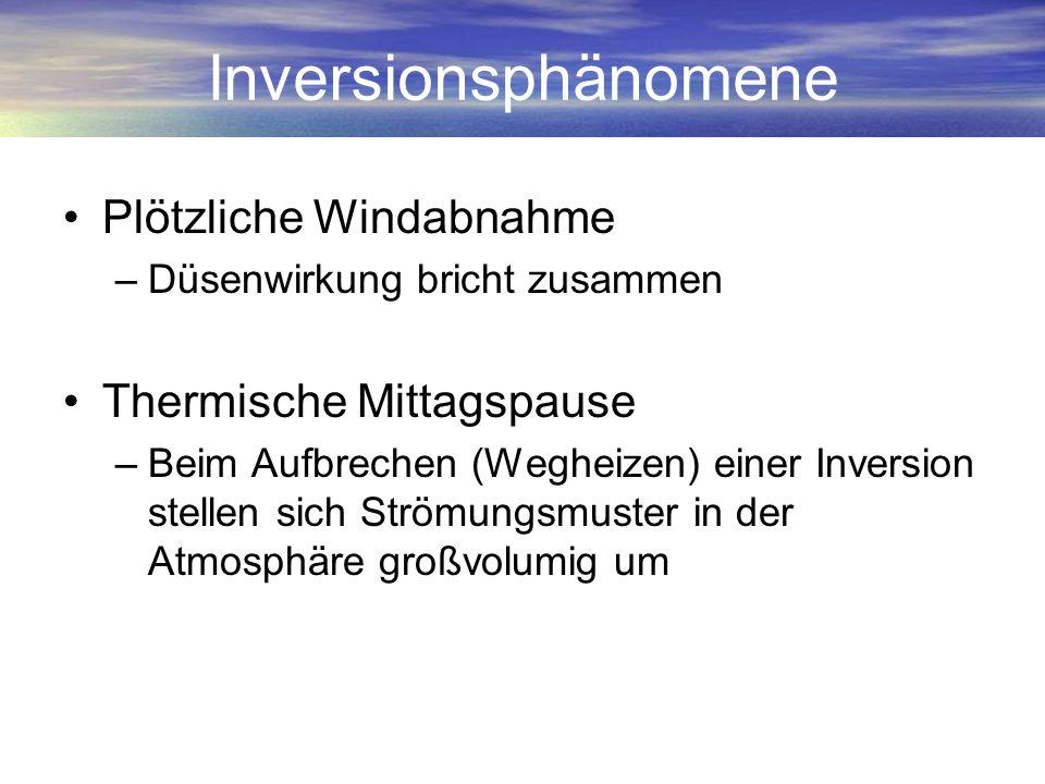 Inversionsphänomene Plötzliche Windabnahme –Düsenwirkung bricht zusammen Thermische Mittagspause –Beim Aufbrechen (Wegheizen) einer Inversion stellen
