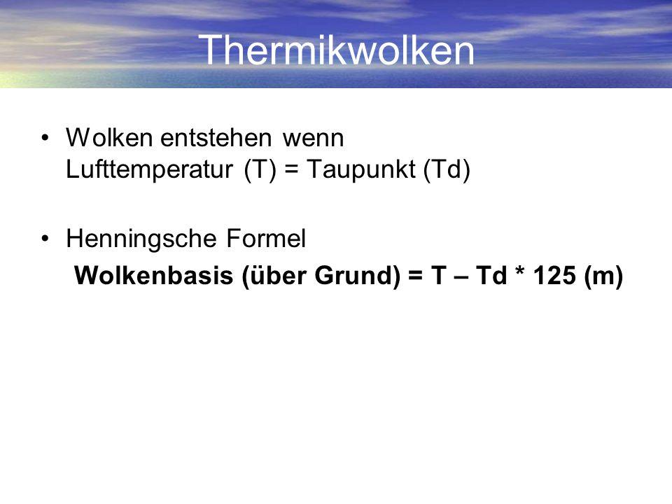 Thermikwolken Wolken entstehen wenn Lufttemperatur (T) = Taupunkt (Td) Henningsche Formel Wolkenbasis (über Grund) = T – Td * 125 (m)