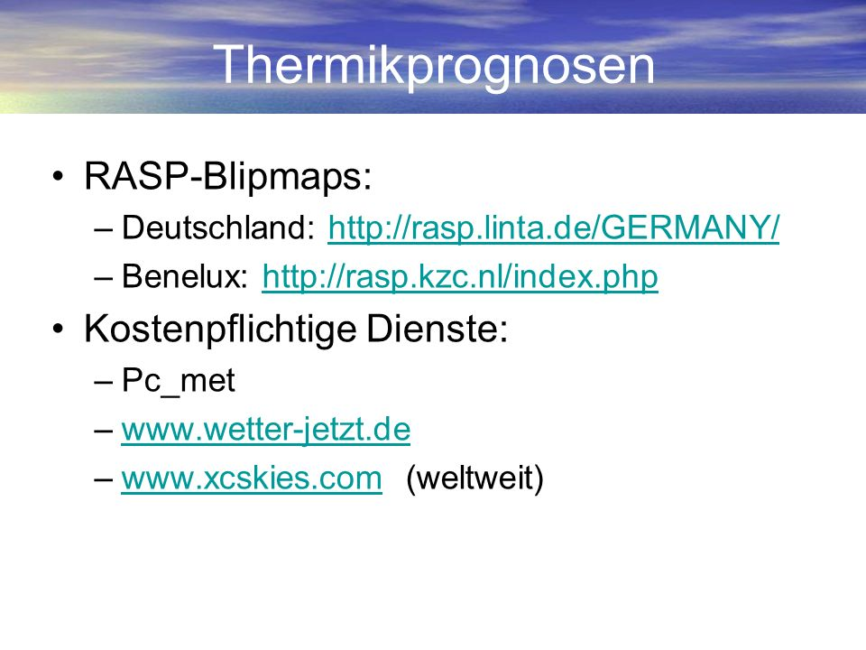 Thermikprognosen RASP-Blipmaps: –Deutschland: http://rasp.linta.de/GERMANY/http://rasp.linta.de/GERMANY/ –Benelux: http://rasp.kzc.nl/index.phphttp://
