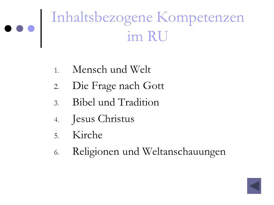 Inhaltsbezogene Kompetenzen im RU 1. Mensch und Welt 2. Die Frage nach Gott 3. Bibel und Tradition 4. Jesus Christus 5. Kirche 6. Religionen und Welta