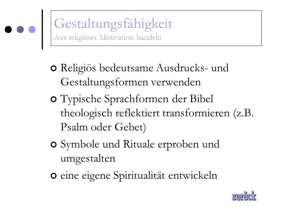Gestaltungsfähigkeit Aus religiöser Motivation handeln Religiös bedeutsame Ausdrucks- und Gestaltungsformen verwenden Typische Sprachformen der Bibel theologisch reflektiert transformieren (z.B.