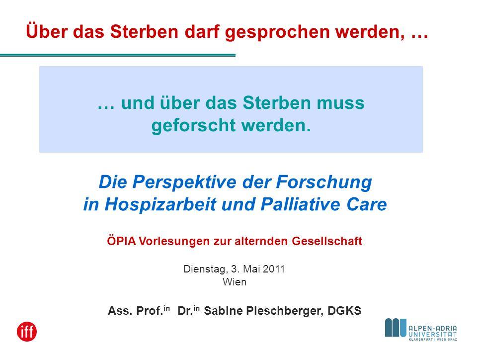 … und über das Sterben muss geforscht werden. Die Perspektive der Forschung in Hospizarbeit und Palliative Care ÖPIA Vorlesungen zur alternden Gesells