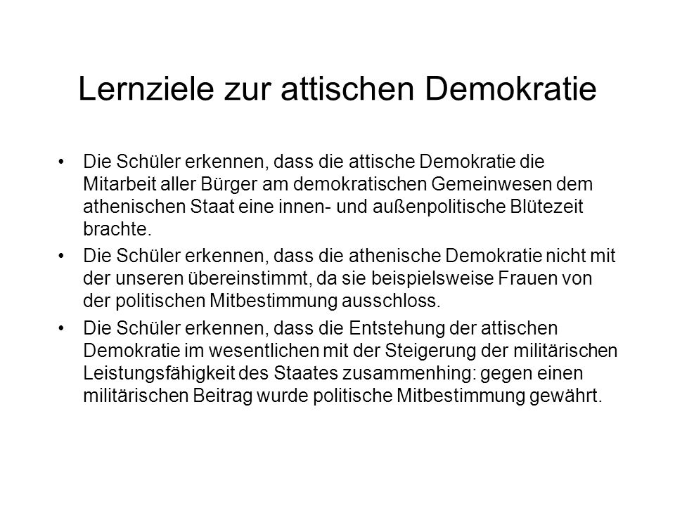 Lernziele zur attischen Demokratie Die Schüler erkennen, dass die attische Demokratie die Mitarbeit aller Bürger am demokratischen Gemeinwesen dem ath