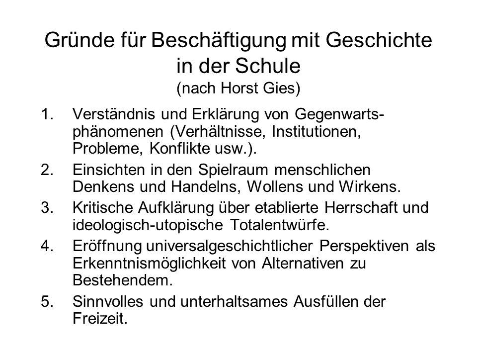Gründe für Beschäftigung mit Geschichte in der Schule (nach Horst Gies) 1.Verständnis und Erklärung von Gegenwarts- phänomenen (Verhältnisse, Institut