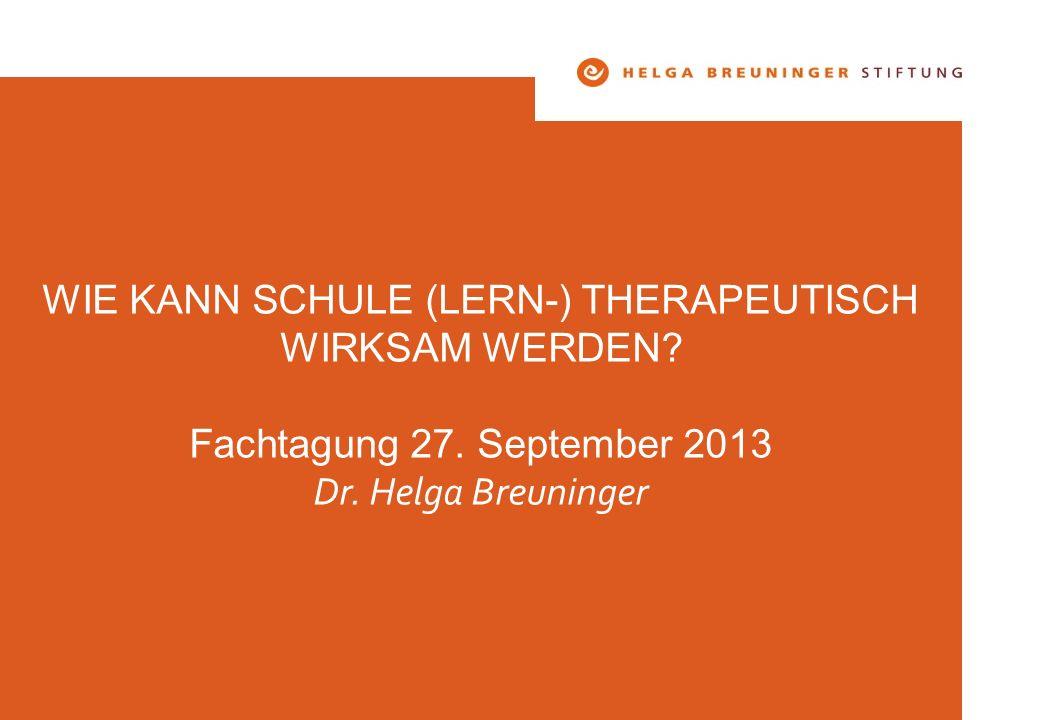 WIE KANN SCHULE (LERN-) THERAPEUTISCH WIRKSAM WERDEN? Fachtagung 27. September 2013 Dr. Helga Breuninger