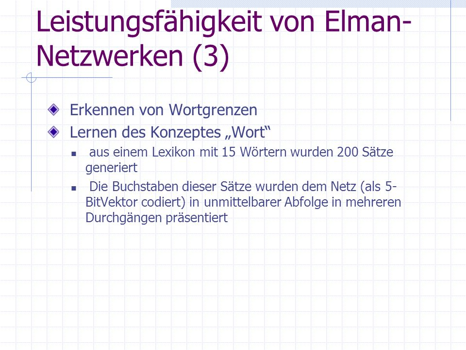 Leistungsfähigkeit von Elman- Netzwerken (3) Erkennen von Wortgrenzen Lernen des Konzeptes Wort aus einem Lexikon mit 15 Wörtern wurden 200 Sätze generiert Die Buchstaben dieser Sätze wurden dem Netz (als 5- BitVektor codiert) in unmittelbarer Abfolge in mehreren Durchgängen präsentiert